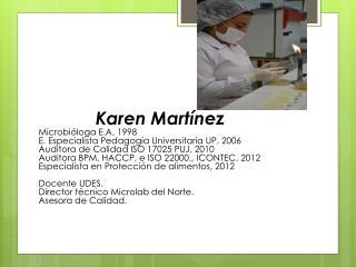 Karen  Martínez Microbióloga  E.A, 1998 E. Especialista  Pedagogía Universitaria  UP, 2006