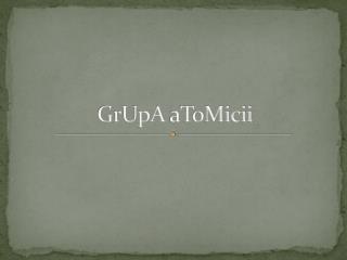 GrUpA aToMicii