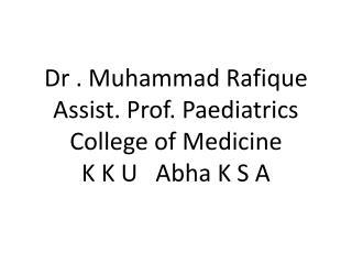 Dr . Muhammad Rafique Assist. Prof. Paediatrics College of Medicine K K U   Abha K S A