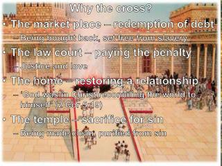 Why the cross? The market place – redemption of debt Being bought back, set free from slavery