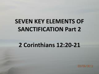SEVEN KEY ELEMENTS OF SANCTIFICATION Part 2 2 Corinthians  12:20-21