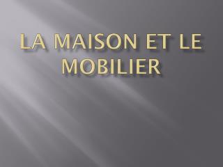 LA MAISON ET LE MOBILIER
