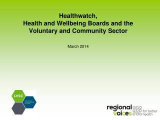Healthwatch,  Health and Wellbeing Boards and the  Voluntary and Community Sector March 2014