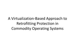 A Virtualization-Based Approach to Retrofitting Protection in Commodity Operating Systems