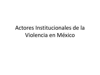 Actores Institucionales de la Violencia en M�xico