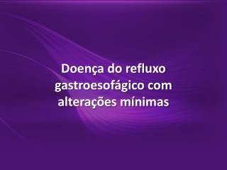 Doença do refluxo  gastroesofágico  com alterações mínimas