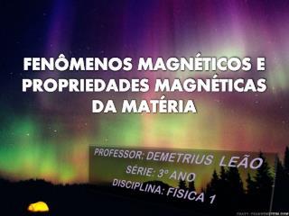 FENÔMENOS MAGNÉTICOS E PROPRIEDADES MAGNÉTICAS DA MATÉRIA