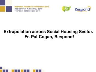 Extrapolation across Social Housing Sector. Fr. Pat Cogan, Respond!
