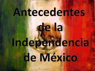 Antecedentes  de la  Independencia  de M�xico