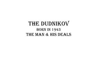 The  Dudnikov born in 1943 The man & his deals
