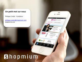 Un petit mot sur nous Philippe Cantet - Fondateur p hilippe.cantet@shopmium.com 06 86 45 61 30