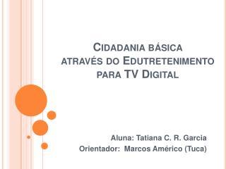 Cidadania básica  através do Edutretenimento  para TV Digital