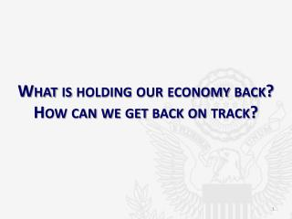 What is holding our economy back? How can we get back on track?