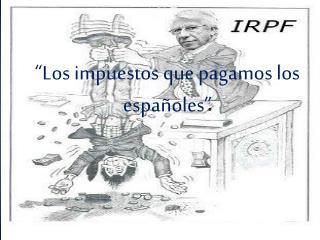 """""""Los impuestos que pagamos los españoles"""""""