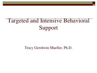 Targeted and Intensive Behavioral Support Tracy Gershwin Mueller, Ph.D.