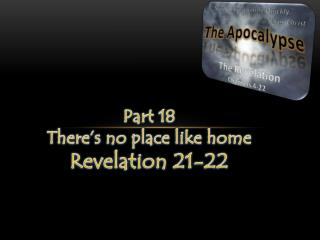 Part 18 Ther e's no place like home Revelation 21-22