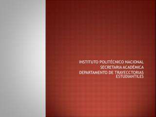 INSTITUTO POLITÉCNICO NACIONAL SECRETARIA ACADÉMICA DEPARTAMENTO DE TRAYECCTORIAS ESTUDIANTILES