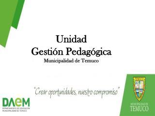 Unidad  Gestión Pedagógica  Municipalidad de Temuco
