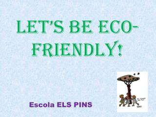 LET'S  BE  ECO-FRIENDLY !