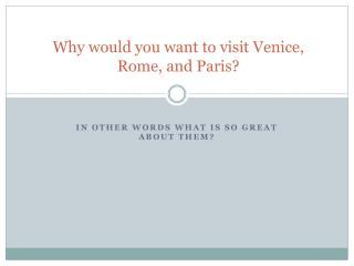 Why would you want to visit Venice, Rome, and Paris?