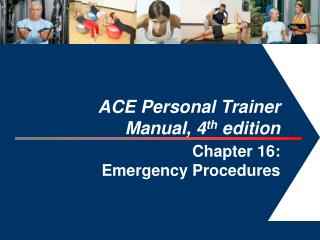 ACE Personal Trainer  Manual, 4 th  edition Chapter  16:  Emergency Procedures