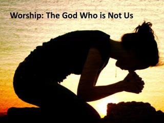 Worship: The God Who is Not Us