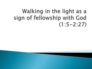 Walking in the light as a sign of fellowship with God ( 1:5-2:27)