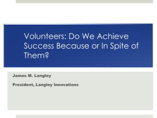 Volunteers: Do We Achieve Success Because or In Spite of Them?