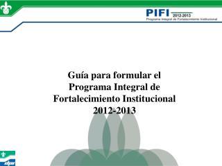 Guía para formular el  Programa  Integral de Fortalecimiento Institucional 2012-2013