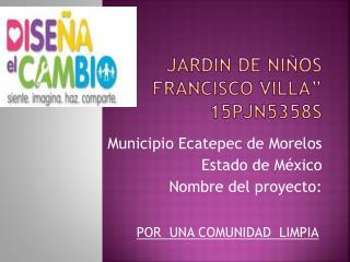 "JARDIN DE NIÑOS  ""           FRANCISCO VILLA"" 15PJN5358S"