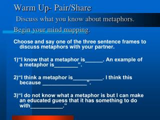 Warm Up- Pair/Share  Discuss what you know about metaphors . Begin your mind mapping.