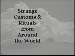 Strange  Customs &  Rituals  from  Around  the World