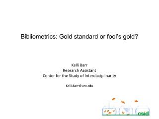 Bibliometrics: Gold standard or fool's gold? Kelli Barr Research Assistant