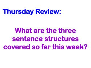Thursday Review: What are the three sentence structures covered so far this week?