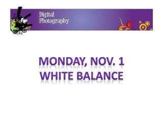 Monday, Nov. 1 White  Balance