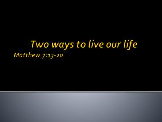 Two ways to live our life 	 Matthew 7:13-20