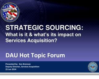 STRATEGIC SOURCING:  What is it & what's its impact on  Services Acquisition? DAU Hot Topic Forum