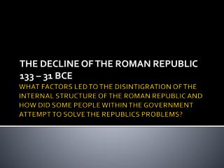 THE DECLINE OF THE ROMAN REPUBLIC 133 – 31 BCE