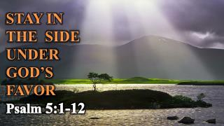 STAY IN  THE  SIDE  UNDER  GOD'S  FAVOR Psalm  5:1-12
