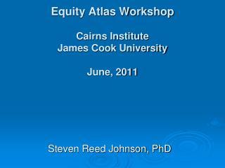 Equity Atlas Workshop Cairns Institute James Cook University June, 2011
