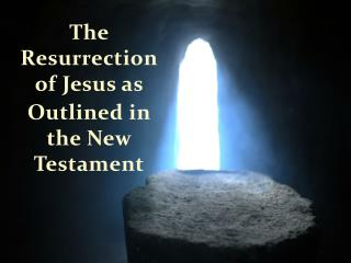 The Resurrection of Jesus as  O utlined in the New Testament