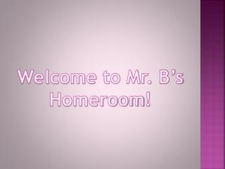 Welcome  to Mr.  B's Homeroom !