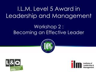 I.L.M.  Level 5 Award in Leadership and Management Workshop  2 :  Becoming  an Effective Leader