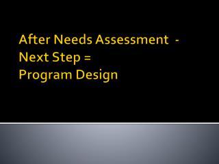 After Needs Assessment  -  Next Step = Program Design