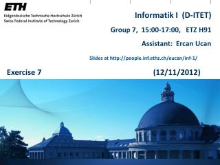 Informatik I  (D-ITET) Group 7,   15:00-17:00,   ETZ H91 Assistant:  Ercan Ucan