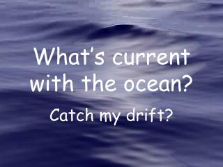 What's current with the ocean?