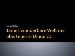 James wunderbare Welt der überteuerte Dinge!:D