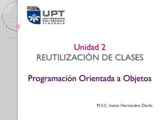 Unidad 2 REUTILIZACIÓN DE CLASES Programación Orientada a Objetos