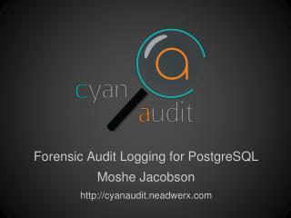 Forensic Audit Logging for PostgreSQL Moshe Jacobson http://cyanaudit.neadwerx.com