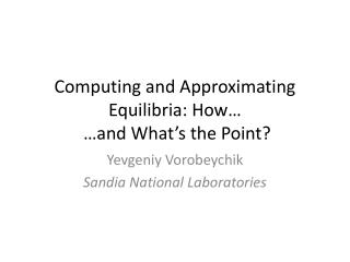 Computing and Approximating  Equilibria : How�  �and What�s the Point?
